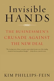 Invisible Hands: The Businessmen's Crusade Against the New Deal ebook by Kim Phillips-Fein