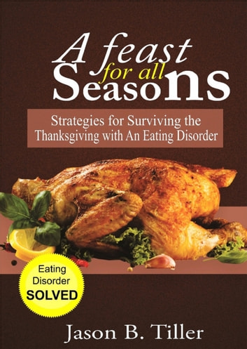 A Feast for All Seasons - Strategies for Surviving the Thanksgiving with an Eating Disorder ebook by Jason B. Tiller
