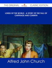 Lords of the World - A story of the fall of Carthage and Corinth - The Original Classic Edition ebook by Alfred John Church