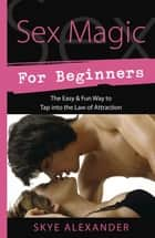 Sex Magic for Beginners - The Easy & Fun Way to Tap into the Law of Attraction ebook by Skye Alexander