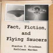 Fact, Fiction, and Flying Saucers - The Truth Behind the Misinformation, Distortion, and Derision by Debunkers, Government Agencies, and Conspiracy Conmen audiobook by Stanton T. Friedman, Kathleen Marden