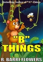 """B"" Things (A Children's Picture Book) ebook by R. Barri Flowers"
