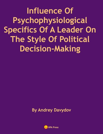 Influence Of Psychophysiological Specifics Of A Leader On The Style Of Political Decision-Making ebook by Andrey Davydov