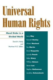 Universal Human Rights - Moral Order in a Divided World ebook by David A. Reidy,Mortimer N. S. Sellers,Larry May,Kenneth Henley,Alistair Macleod,Rex Martin,David Duquette,Lucinda Peach,Helen Stacy,William Nelson,Steven Lee,Stephen Nathanson,Jonathan Schonsheck
