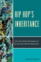 Hip Hop's Inheritance - From the Harlem Renaissance to the Hip Hop Feminist Movement ebook by Reiland Rabaka