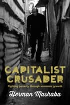 Capitalist Crusader - Fighting poverty through economic growth ebook by Herman Mashaba
