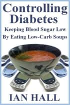 Controlling Diabetes. Keeping Blood Sugar Low, By eating Low-Carb Soups ebook by Ian Hall