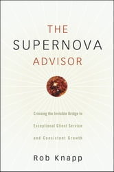 The Supernova Advisor - Crossing the Invisible Bridge to Exceptional Client Service and Consistent Growth ebook by Robert D. Knapp