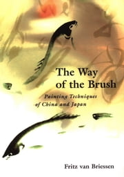 The Way of the Brush - Painting Techniques of China and Japan ebook by Fritz van Briessen