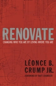 Renovate - Changing Who You Are by Loving Where You Are ebook by Léonce B. Crump, Jr.,Matt Chandler