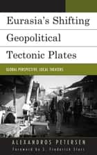 Eurasia's Shifting Geopolitical Tectonic Plates - Global Perspective, Local Theaters ebook by Alexandros Petersen, S. Frederick Starr