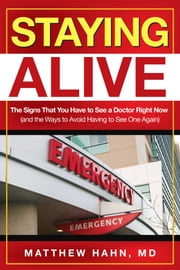 Staying Alive - The Signs That You Have to See a Doctor Right Now (and the Ways to Avoid Having to See One Again) ebook by Matthew Hahn, M.D.