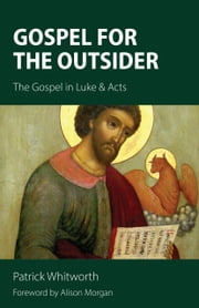 Gospel for the Outsider - The Gospel in Luke & Acts ebook by Patrick Whitworth