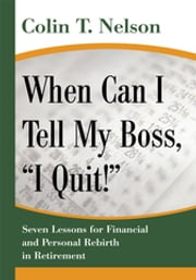 "When Can I Tell My Boss, ""I Quit!"" - Seven Lessons for <Br>Financial and Personal Rebirth in Retirement ebook by Colin T. Nelson"
