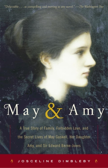 May and Amy - A True Story of Family, Forbidden Love, and the Secret Lives of May Gaskell, Her Daughter Amy, and Sir Edward Burne-Jones ebook by Josceline Dimbleby