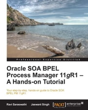 Oracle SOA BPEL Process Manager 11gR1 A Hands-on Tutorial ebook by Ravi Saraswathi,Jaswant Singh