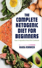 The Complete Ketogenic Diet for Beginners: Easy 5-Ingredient Keto Diet Cookbook ebook by Maria Kimmich