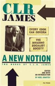 A New Notion: Two Works by C. L. R. James: Every Cook Can Govern and The Invading Socialist Society ebook by James, C. L. R.