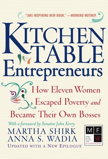 Kitchen Table Entrepreneurs - How Eleven Women Escaped Poverty And Became Their Own Bosses ebook by Martha Shirk,Anna S. Wadia