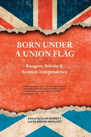 Born Under a Union Flag - Rangers, the Union & Scottish Independence ebook by Alasdair McKillop,Alan Bissett
