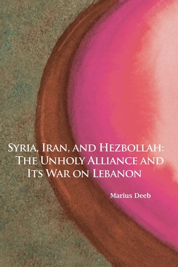 Syria, Iran, and Hezbollah - The Unholy Alliance and Its War on Lebanon ebook by Marius Deeb