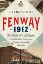 Fenway 1912 - The Birth of a Ballpark, a Championship Season, and Fenway's Remarkable First Year ebook by Glenn Stout
