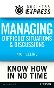 Business Express: Managing difficult situations and discussions - Successful strategies and techniques to tackle a range of common issues ebook by Dr Nic Peeling