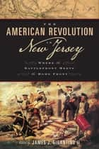 The American Revolution in New Jersey - Where the Battlefront Meets the Home Front ebook by Michael Adelberg, Todd W. Braisted, Larry Kidder,...