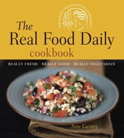 The Real Food Daily Cookbook - Really Fresh, Really Good, Really Vegetarian ebook by Ann Gentry,Anthony Head