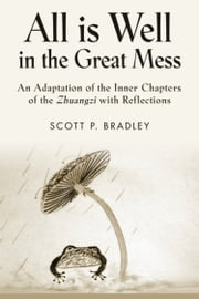 ALL IS WELL IN THE GREAT MESS: An Adaptation of the Inner Chapters of the Zhuangzi with Reflections ebook by Scott P. Bradley