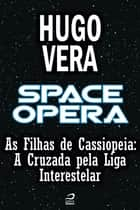Space Opera - As Filhas de Cassiopeia - A Cruzada pela Liga Interestelar ebook by Hugo Vera