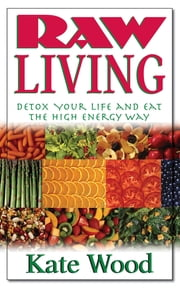 Raw Living - Detox Your Life and Eat the High Energy Way ebook by Kate Wood