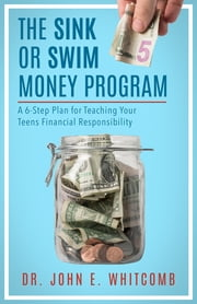 The Sink or Swim Money Program - A 6-Step Plan for Teaching Your Teens Financial Responsibility ebook by Dr. John E. Whitcomb