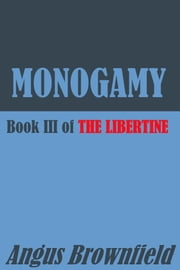 Monogamy: Book III of The Libertine ebook by Angus Brownfield