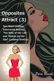 Opposites Attract (3): Two more lesbian interracial stories, 'The Ride of her Life' and 'Woken by her Idol' ebook by Paris Rivera