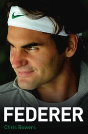Federer - The Biography of Roger Federer ebook by Chris Bowers