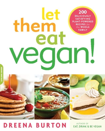 Let Them Eat Vegan! - 200 Deliciously Satisfying Plant-Powered Recipes for the Whole Family ebook by Dreena Burton