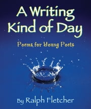Writing Kind of Day, A - Poems for Young Poets ebook by Ralph Fletcher
