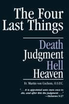The Four Last Things - Death, Judgment, Hell, Heaven ebook by Martin Rev. Fr. Von Cochem