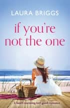If You're Not The One - A heartwarming feel good romance ebook by Laura Briggs