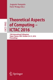 Theoretical Aspects of Computing – ICTAC 2016 - 13th International Colloquium, Taipei, Taiwan, ROC, October 24–31, 2016, Proceedings ebook by Augusto Sampaio,Farn Wang