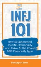INFJ 101: How To Understand Your INFJ Personality and Thrive As The Rarest MBTI Personality Type ebook by HowExpert