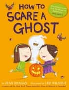 How to Scare a Ghost ebook by Jean Reagan, Lee Wildish