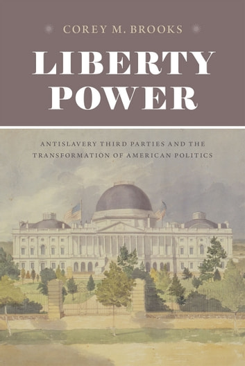 Liberty Power - Antislavery Third Parties and the Transformation of American Politics ebook by Corey M. Brooks