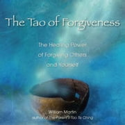 The Tao of Forgiveness - The Healing Power of Forgiving Others and Yourself ebook by William Martin