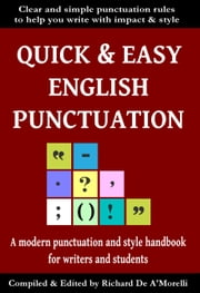 Quick & Easy English Punctuation - A Modern Punctuation and Style Handbook for Writers and Students ebook by Richard De A'Morelli