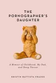 The Pornographer's Daughter - A Memoir of Childhood, My Dad, and Deep Throat ebook by Kristin Battista-Frazee