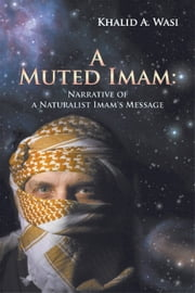 A Muted Imam - Narrative of a Naturalist Imam's Message ebook by Khalid A. Wasi