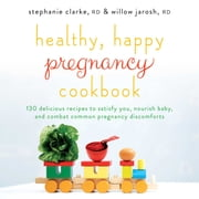 Healthy, Happy Pregnancy Cookbook - 130 Delicious Recipes to Satisfy You, Nourish Baby, and Combat Common Pregnancy Discomforts ebook by Stephanie Clarke,Willow Jarosh