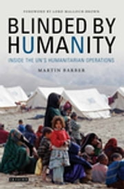 Blinded by Humanity - Inside the UN's Humanitarian Operations ebook by Martin Barber